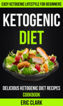 Ketogenic Diet: Delicious Ketogenic Diet Recipes Cookbook: Easy Ketogenic Lifestyle For Beginners