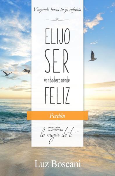Elijo ser verdaderamente feliz. Perdón, Colección de autoayuda Lo mejor de ti por Luz Boscani