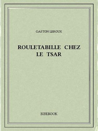 Gaston Leroux - Rouletabille chez le Tsar