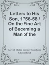 Letters To His Son 1756-58  On The Fine Art Of Becoming A Man Of The World And A Gentleman