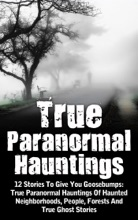 True Paranormal Hauntings: 12 Stories To Give You Goosebumps: True Paranormal Hauntings Of Haunted Neighborhoods, People, Forests And True Ghost Stories