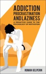 Addiction Procrastination And Laziness A Proactive Guide To The Psychology Of Motivation