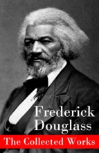 The Collected Works: A Narrative of the Life of Frederick Douglass, an American Slave + The Heroic Slave + My Bondage and My Freedom + Life and Times of Frederick Douglass + My Escape from Slavery + Self-Made Men + Speeches & Writings