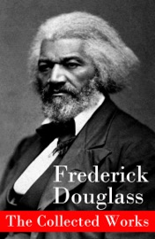 The Collected Works A Narrative Of The Life Of Frederick Douglass An American Slave The Heroic Slave My Bondage And My Freedom Life And Times Of Frederick Douglass My Escape From Slavery Self Made Men Speeches Writings
