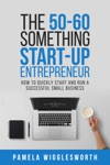 The 50-60 Something Start-up Entrepreneur How To Quickly Start And Run A Successful Small Business