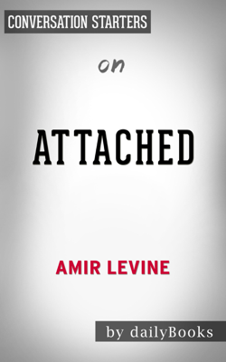 Attached: The New Science of Adult Attachment and How It Can Help YouFind - and Keep - Love by Amir Levine & Rachel Heller: Conversation Starters - Daily Books book