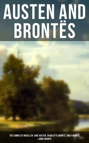 Jane Austen, Charlotte Brontë, Emily Brontë & Anne Brontë - Austen and Brontës: The Complete Novels of Jane Austen, Charlotte Brontë, Emily Brontë & Anne Brontë