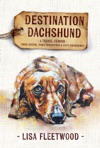Destination Dachshund A Travel Memoir Three Months Three Generations  Sixty Dachshunds