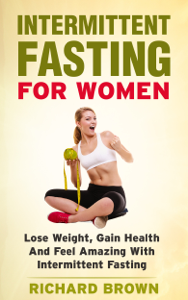 Intermittent Fasting For Women: Lose Weight, Gain Health And Feel Amazing With Intermittent Fasting Book Review