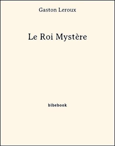 Gaston Leroux - Le Roi Mystère