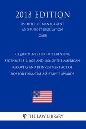 Download and Read Online Requirements for Implementing Sections 1512, 1605, and 1606 of the American Recovery and Reinvestment Act of 2009 for Financial Assistance Awards (US Office of Management and Budget Regulation) (OMB) (2018 Edition)