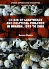 Crisis Of Legitimacy And Political Violence In Uganda 1979 To 2016