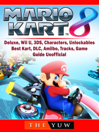 Mario Kart 8, Deluxe, Wii U, 3DS, Characters, Unlockables, Best Kart, DLC, Amiibo, Tracks, Game Guide Unofficial