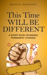 This Time Will Be Different A Short Book On Making Permanent Changes