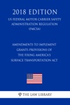 Amendments To Implement Grants Provisions Of The Fixing Americas Surface Transportation Act US Federal Motor Carrier Safety Administration Regulation FMCSA 2018 Edition