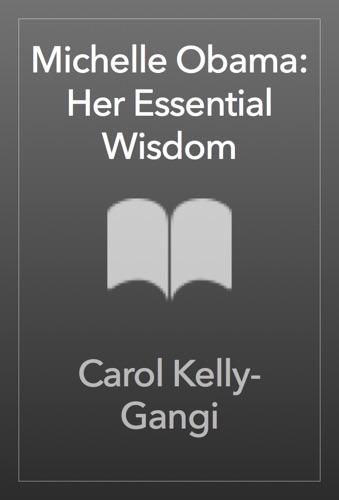 Carol Kelly-Gangi - Michelle Obama: Her Essential Wisdom