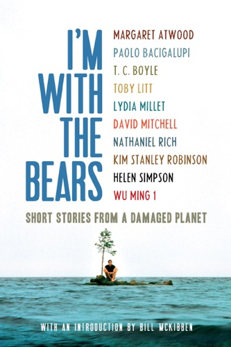 Mark Martin, Lydia Millet, Bill McKibben, Margaret Atwood & Paolo Bacigalupi - I'm With the Bears