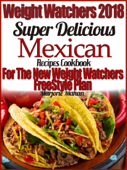 Weight Watchers 2018 Super Delicious Mexican SmartPoints Recipes Cookbook For The New Weight Watchers FreeStyle Plan