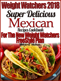 Weight Watchers 2018 Super Delicious Mexican SmartPoints Recipes Cookbook For The New Weight Watchers FreeStyle Plan book