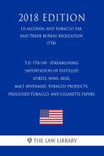 T.D. TTB-145 - Streamlining Importation of Distilled Spirits, Wine, Beer, Malt Beverages, Tobacco Products, Processed Tobacco, and Cigarette Papers (US Alcohol and Tobacco Tax and Trade Bureau Regulation) (TTB) (2018 Edition)