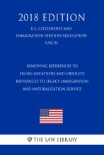 Removing References to Filing Locations and Obsolete References to Legacy Immigration and Naturalization Service (U.S. Citizenship and Immigration Services Regulation) (USCIS) (2018 Edition)