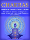 Chakras Opening Your Inner Energy Centers - The Ultimate Chakras For Beginners Guide To Help You Learn How To Balance Your Chakras