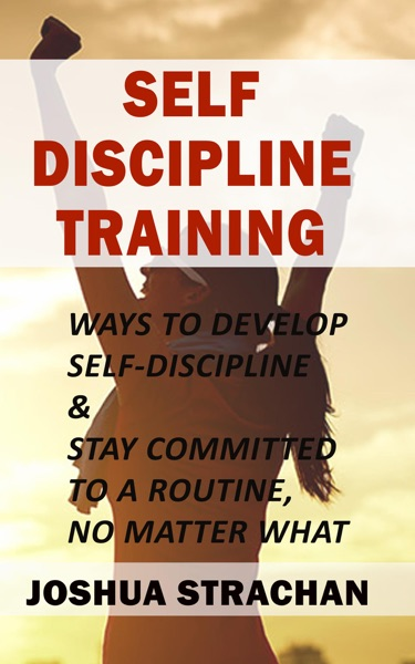 Self-Discipline Training: Ways to Develop Self-Discipline & Stay Committed to A Routine, No Matter What