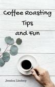 Coffee Roasting Tips and Fun