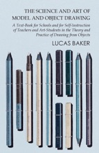The Science and Art of Model and Object Drawing - A Text-Book for Schools and for Self-Instruction of Teachers and Art-Students in the Theory and Practice of Drawing from Objects