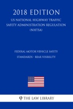 Federal Motor Vehicle Safety Standards - Rear Visibility (US National Highway Traffic Safety Administration Regulation) (NHTSA) (2018 Edition)