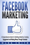 Facebook Marketing A Comprehensive Guide For Building Authority Creating Engagement And Making Money Through Facebook