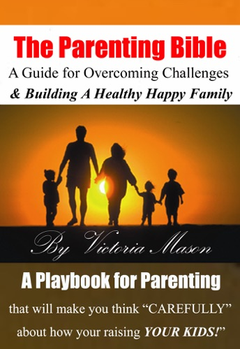 Victoria Mason - The Parenting Bible: A Guide for Overcoming Challenges and Building A Healthy & Happy Family!