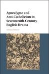 Apocalypse And Anti-Catholicism In Seventeenth-Century English Drama