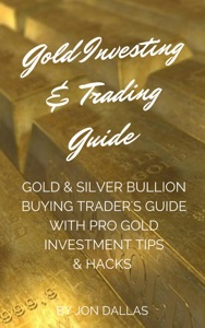 Gold Investing & Trading Guide: Gold & Silver Bullion Buying Trader's Guide with Pro Gold Investment Tips & Hacks da Jon Dallas