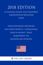 Trade Monitoring Procedures for Fishery Products - International Trade in Seafood - Permit Requirements for Importers and Exporters (US National Oceanic and Atmospheric Administration Regulation) (NOAA) (2018 Edition)