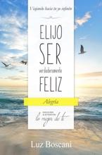 Elijo Ser Verdaderamente Feliz. Alegría, Colección De Autoayuda Lo Mejor De Ti