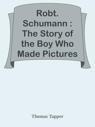Robt. Schumann : The Story of the Boy Who Made Pictures in Music image