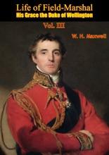 Life Of Field-Marshal His Grace The Duke Of Wellington Vol. III