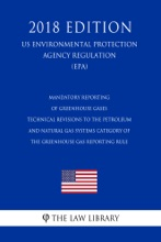 Mandatory Reporting of Greenhouse Gases - Technical Revisions to the Petroleum and Natural Gas Systems Category of the Greenhouse Gas Reporting Rule (US Environmental Protection Agency Regulation) (EPA) (2018 Edition)