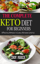 The Complete Keto Diet for Beginners: A Practical Approach to Living a Ketogenic Lifestyle.