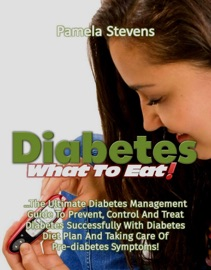 Diabetes What To Eat The Ultimate Diabetes Management Guide To Prevent Control And Treat Diabetes Successfully With Diabetes Diet Plan And Taking Care Of Pre Diabetes Symptoms