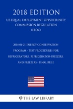 2014-04-21 Energy Conservation Program - Test Procedures for Refrigerators, Refrigerator-Freezers, and Freezers - Final Rule (US Energy Efficiency and Renewable Energy Office Regulation) (EERE) (2018 Edition)
