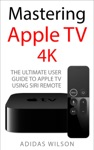 Mastering Apple TV 4K - The Ultimate User Guide To Apple TV Using Siri Remote