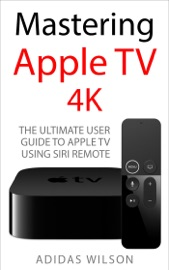 Mastering Apple TV 4K - The Ultimate User Guide To Apple TV Using Siri Remote - Adidas Wilson