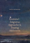Existential-Integrative Approaches To Treating Adolescents