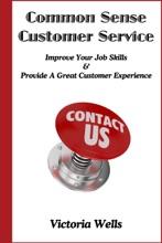Common Sense Customer Service: Improve Your Job Skills & Provide A Great Customer Experience