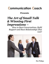 The Art Of Small Talk Winning First Impressions How To Start Conversations Build Rapport And Have Relationships That Last
