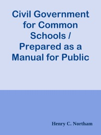 CIVIL GOVERNMENT FOR COMMON SCHOOLS / PREPARED AS A MANUAL FOR PUBLIC INSTRUCTION IN THE STATE OF NEW YORK
