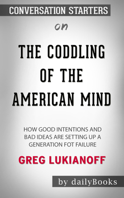 The Coddling of the American Mind: How Good Intentions and Bad Ideas Are Setting Up a Generation for Failure by Greg Lukianoff: Conversation Starters - Daily Books book