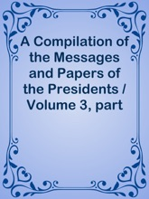 A Compilation Of The Messages And Papers Of The Presidents / Volume 3, Part 1: Andrew Jackson (Second Term)